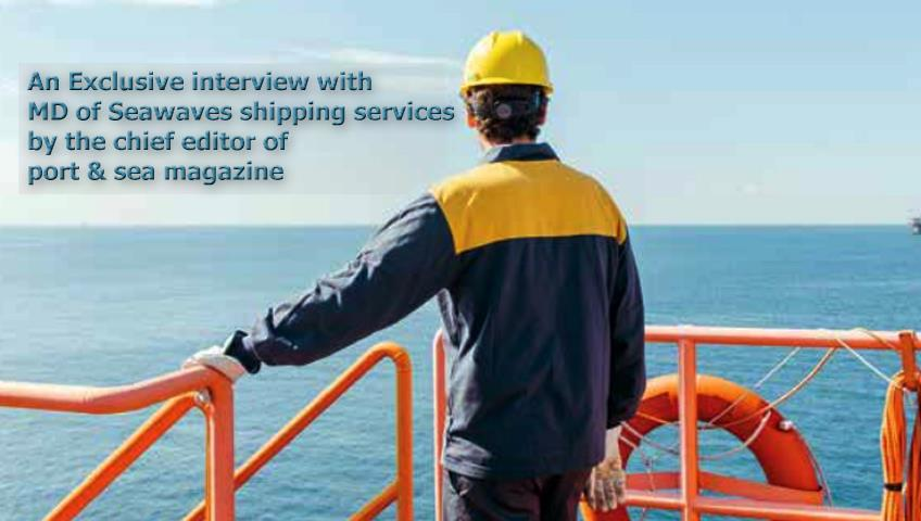 An Exclusive interview with MD of Seawaves shipping services by the chief editor of port  & sea magazine